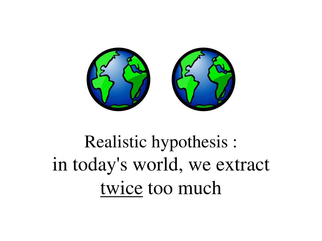 Realistic hypothesis :