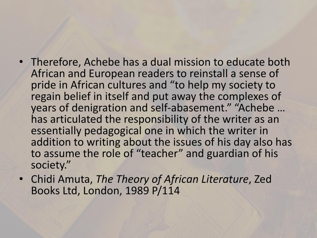 "Therefore, Achebe has a dual mission to educate both African and European readers to reinstall a sense of pride in African cultures and ""to help my society to regain belief in itself and put away the complexes of years of denigration and self-abasement."" ""Achebe … has articulated the responsibility of the writer as an essentially pedagogical one in which the writer in addition to writing about the issues of his day also has to assume the role of ""teacher"" and guardian of his society"