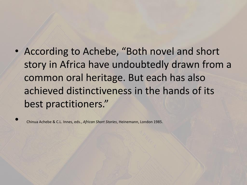 "According to Achebe, ""Both novel and short story in Africa have undoubtedly drawn from a common oral heritage. But each has also achieved distinctiveness in the hands of its best practitioners"