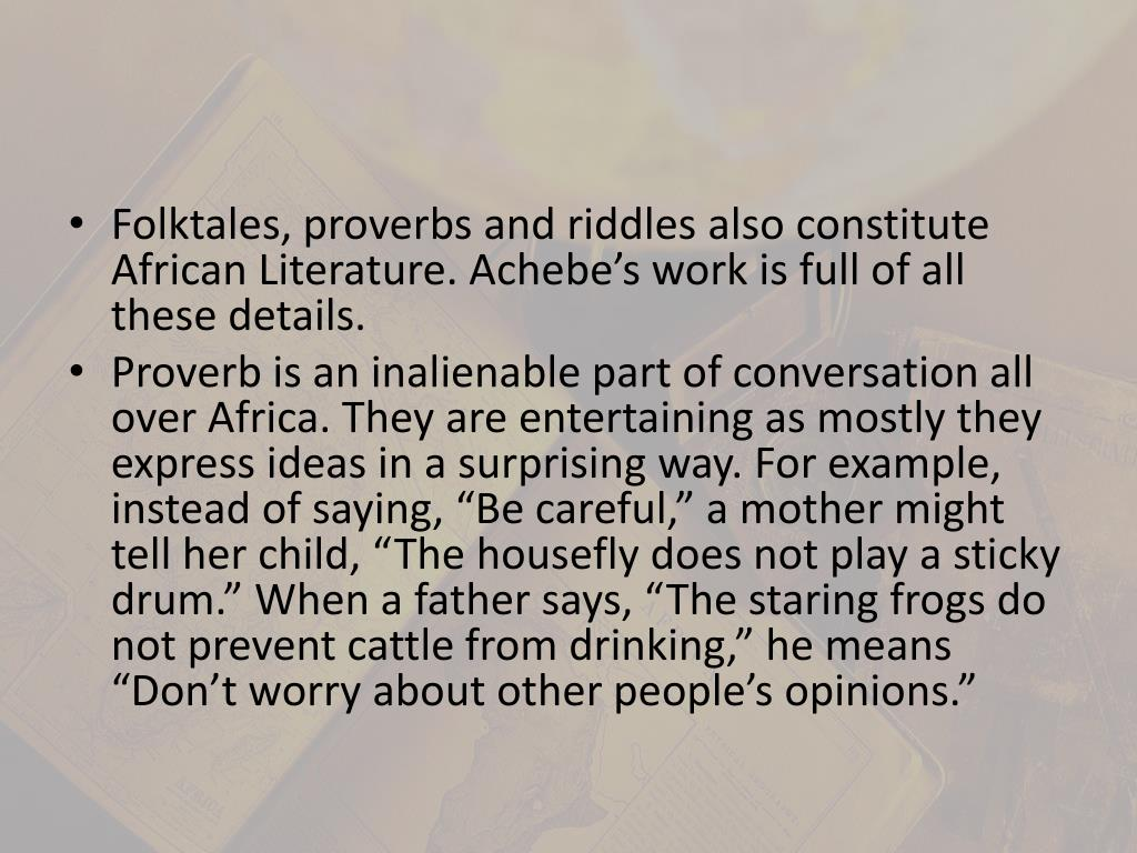 Folktales, proverbs and riddles also constitute African Literature. Achebe's work is full of all these details.