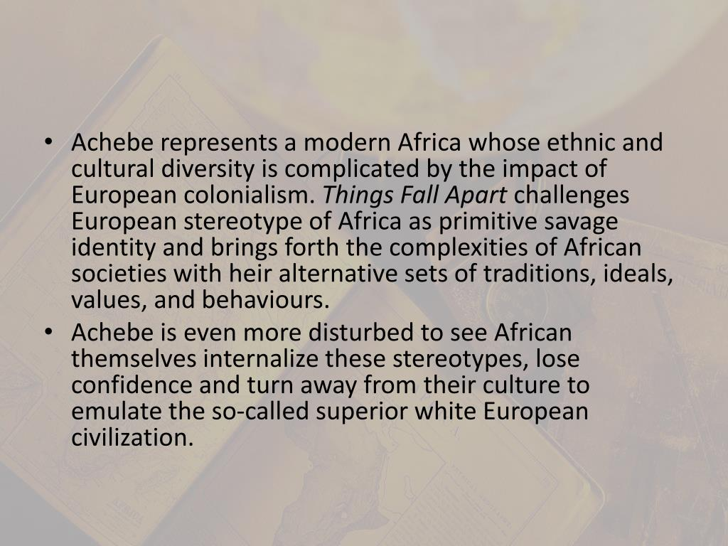 Achebe represents a modern Africa whose ethnic and cultural diversity is complicated by the impact of European colonialism.