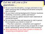 let me ask you a few questions
