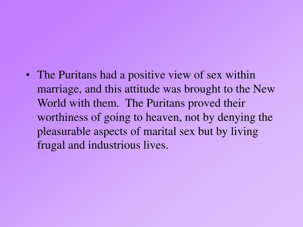 The Puritans had a positive view of sex within marriage, and this attitude was brought to the New World with them.  The Puritans proved their worthiness of going to heaven, not by denying the pleasurable aspects of marital sex but by living frugal and industrious lives.