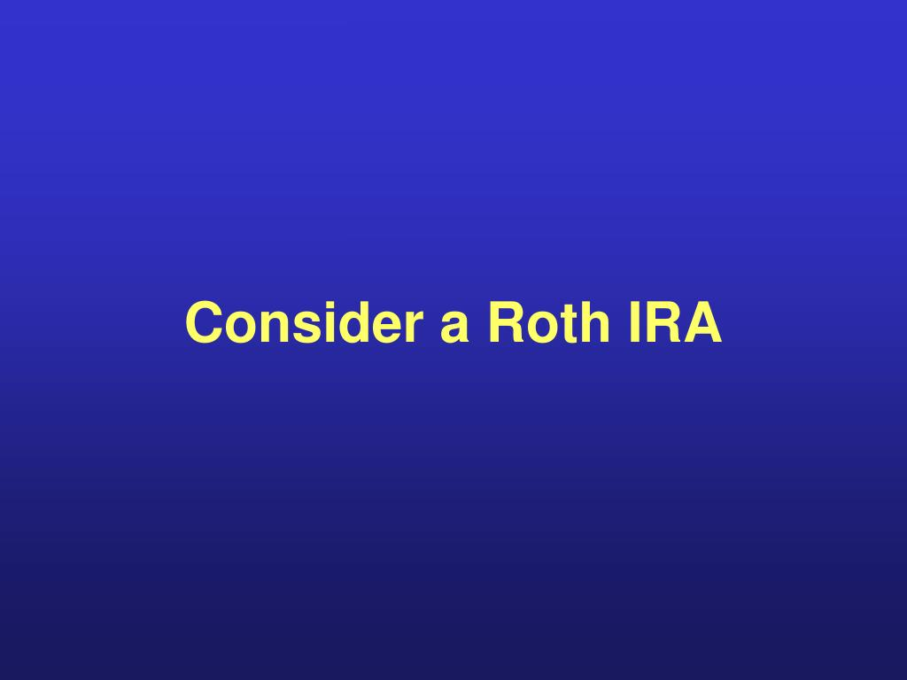 Consider a Roth IRA