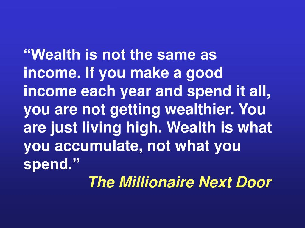 """Wealth is not the same as income. If you make a good income each year and spend it all, you are not getting wealthier. You are just living high. Wealth is what you accumulate, not what you spend."""