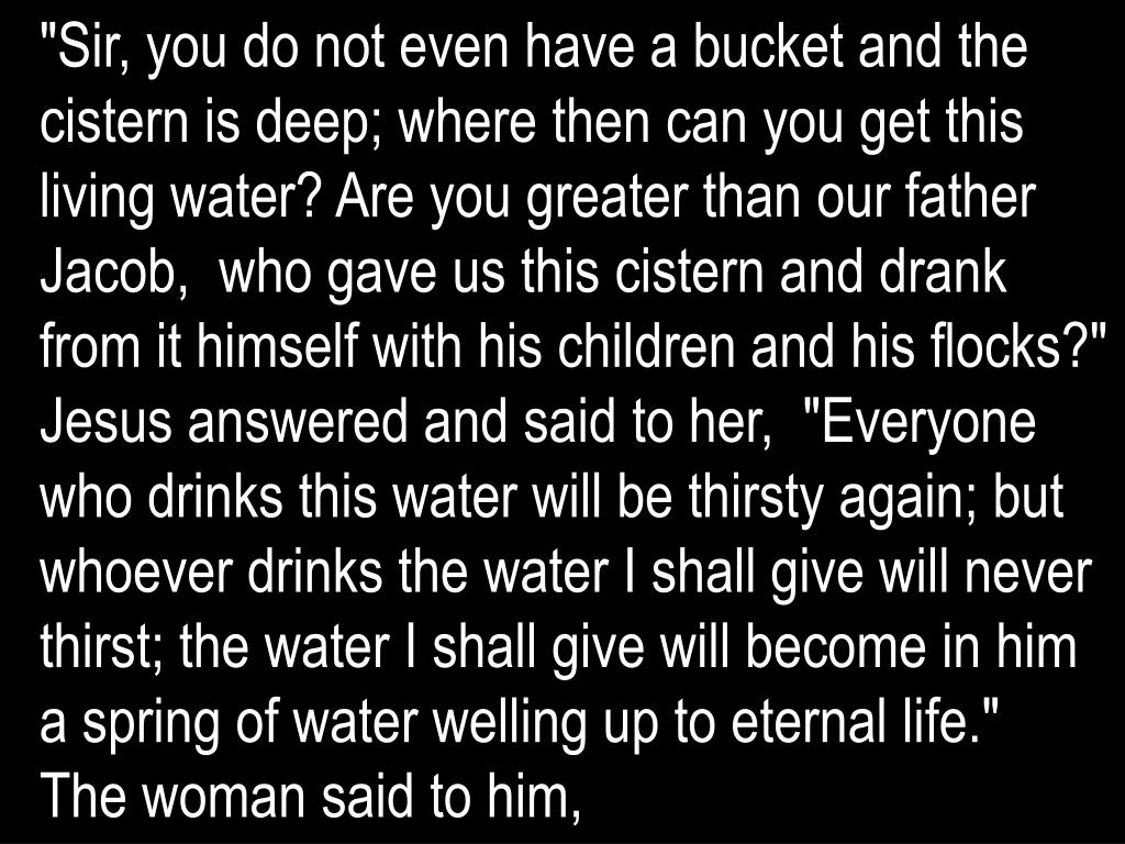 """Sir, you do not even have a bucket and the cistern is deep; where then can you get this living water? Are you greater than our father Jacob,  who gave us this cistern and drank from it himself with his children and his flocks?"""