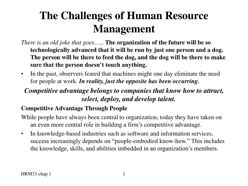 challenges for human resource managers Human resource management is the strategic approach to management of an organization's most valuable asset―its people it covers the recruitment, management, and direction of people who work for the organization and deals with employee compensation and benefits, hiring and training, performance management, organization development, safety.