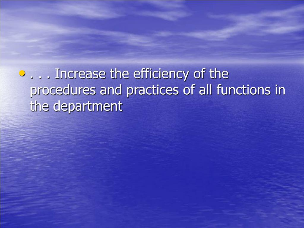 . . . Increase the efficiency of the procedures and practices of all functions in the department