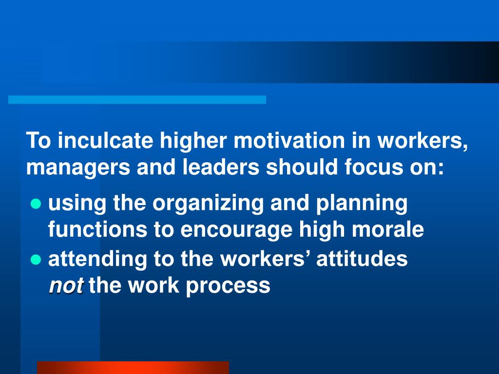 To inculcate higher motivation in workers, managers and leaders should focus on:
