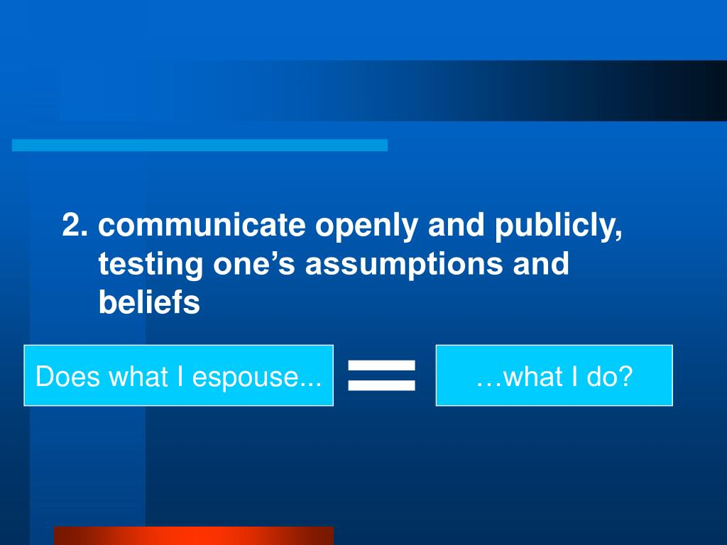 2. communicate openly and publicly, testing one's assumptions and beliefs