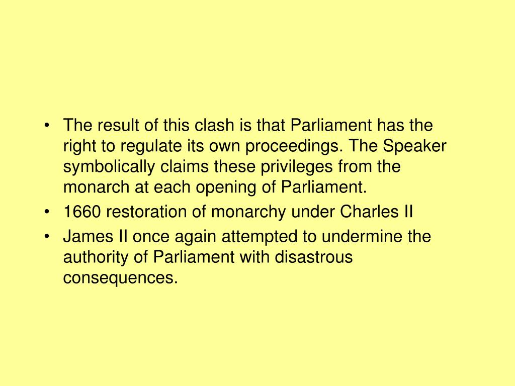 The result of this clash is that Parliament has the right to regulate its own proceedings. The Speaker symbolically claims these privileges from the monarch at each opening of Parliament.