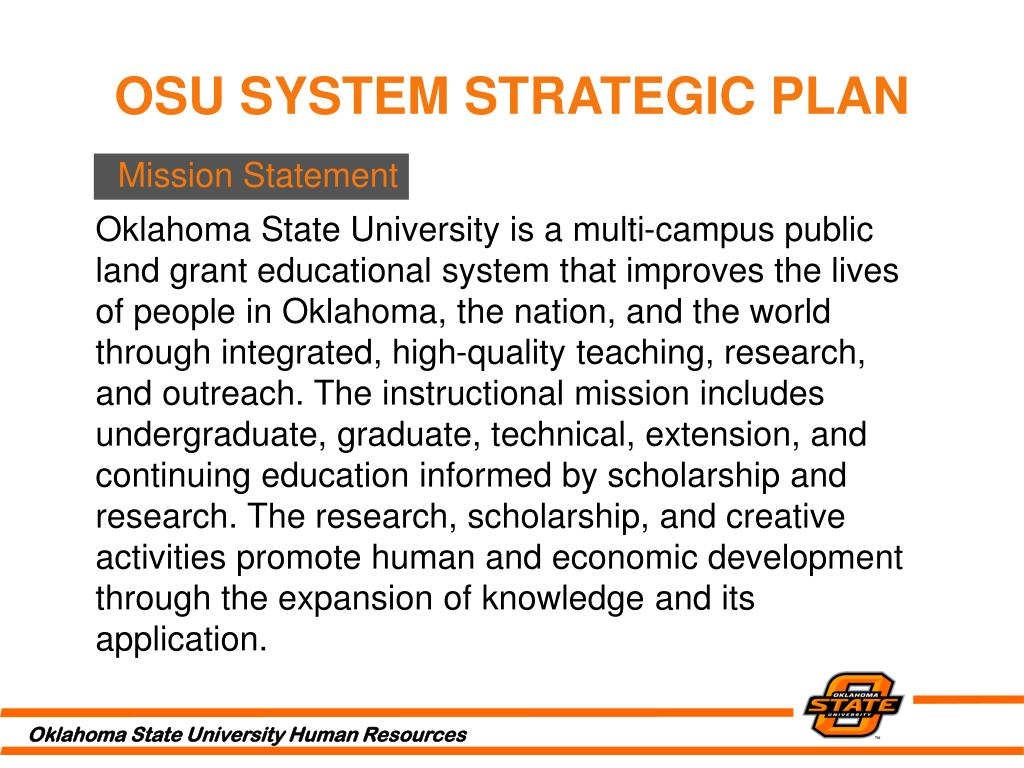 Oklahoma State University is a multi-campus public land grant educational system that improves the lives of people in Oklahoma, the nation, and the world through integrated, high-quality teaching, research, and outreach. The instructional mission includes undergraduate, graduate, technical, extension, and continuing education informed by scholarship and research. The research, scholarship, and creative activities promote human and economic development through the expansion of knowledge and its application.