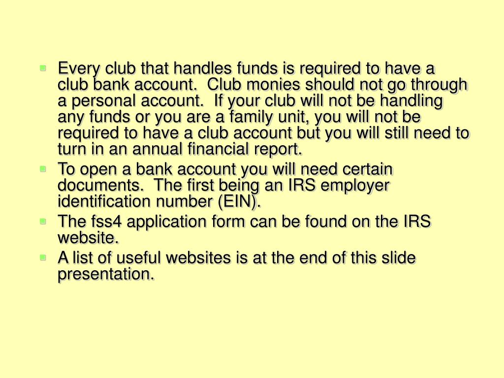 Every club that handles funds is required to have a club bank account.  Club monies should not go through a personal account.  If your club will not be handling any funds or you are a family unit, you will not be required to have a club account but you will still need to turn in an annual financial report.