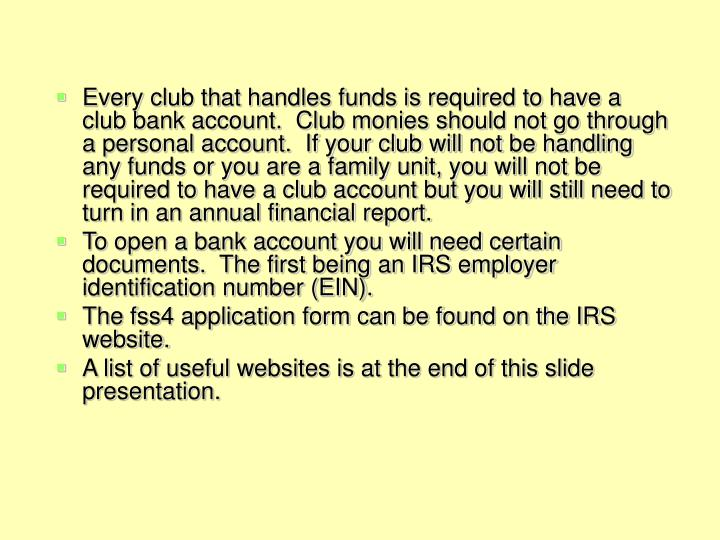 Every club that handles funds is required to have a club bank account.  Club monies should not go th...