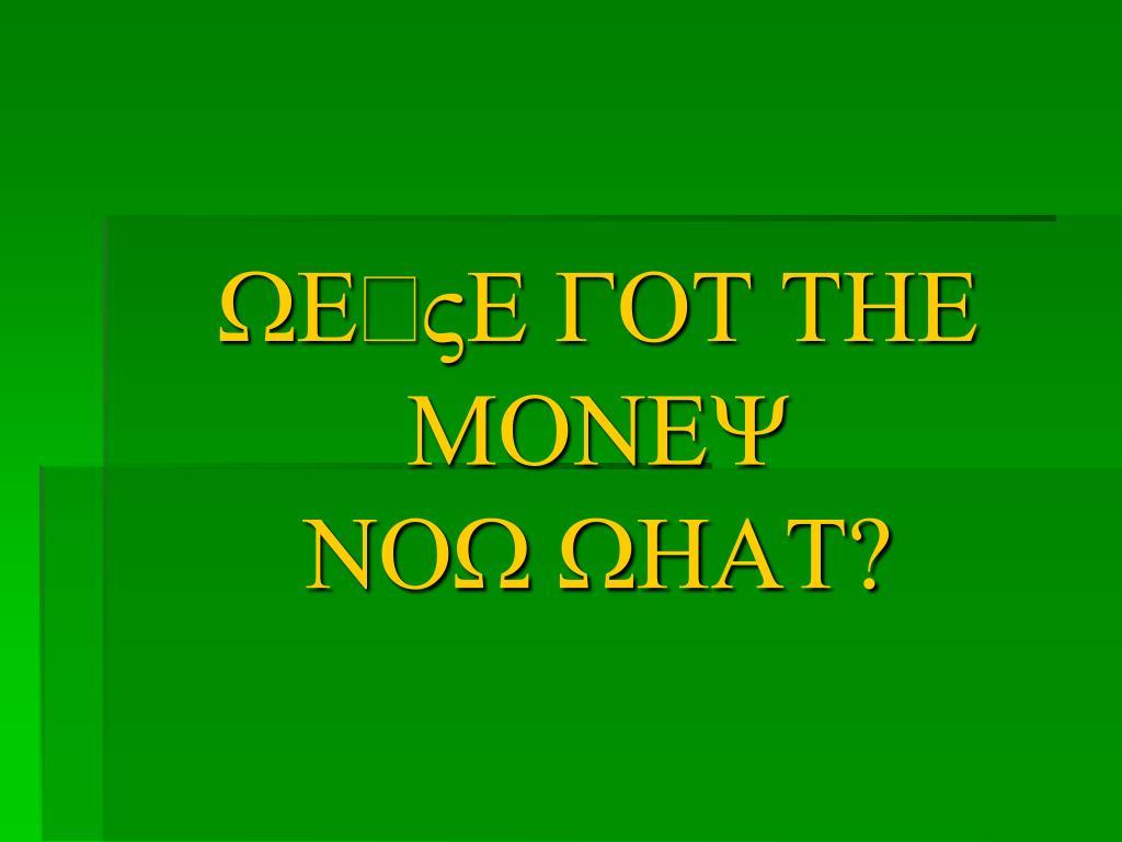 "WE""VE GOT THE MONEY"