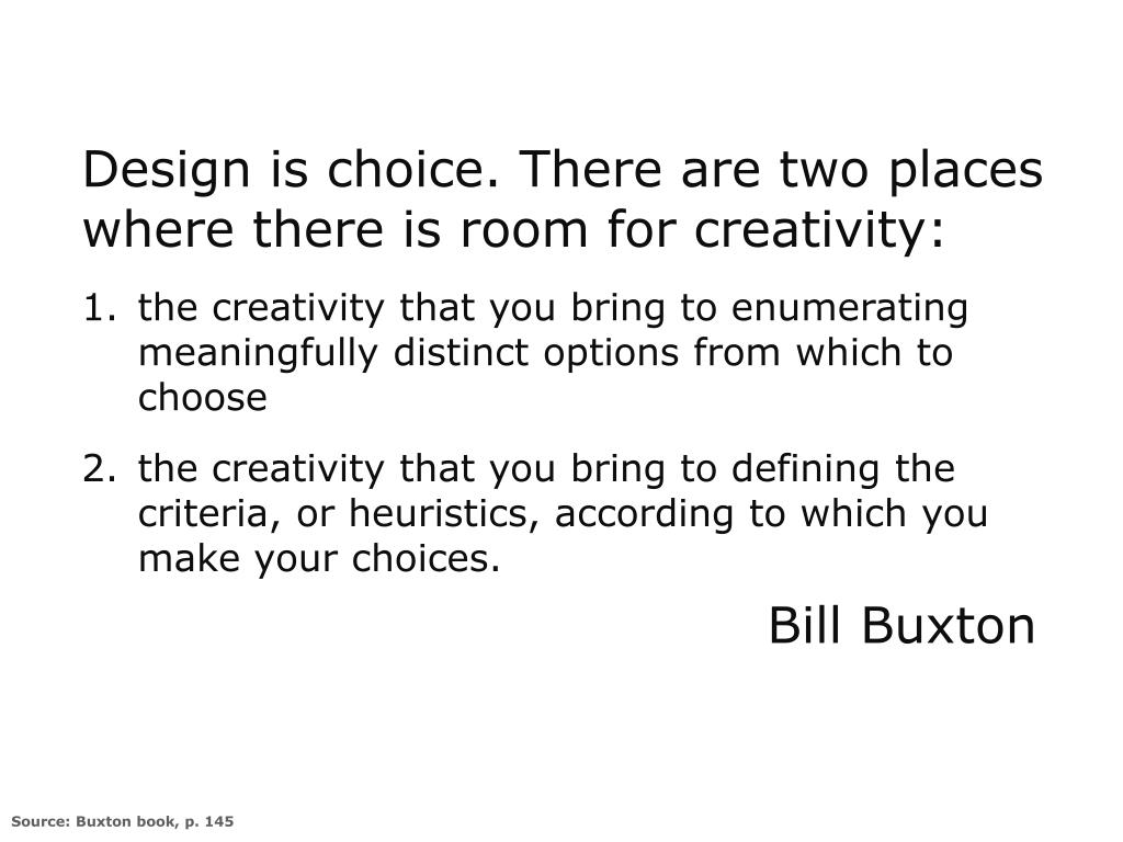 Design is choice. There are two places where there is room for creativity: