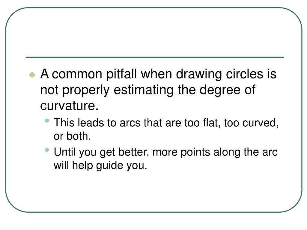 A common pitfall when drawing circles is not properly estimating the degree of curvature.