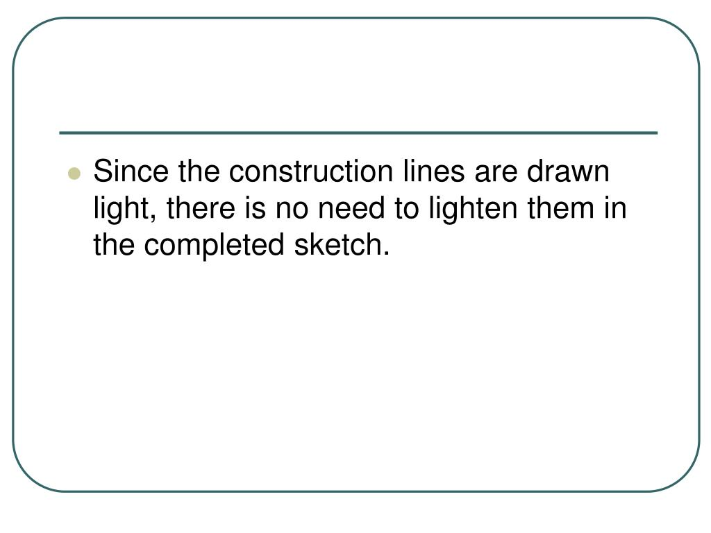 Since the construction lines are drawn light, there is no need to lighten them in the completed sketch.