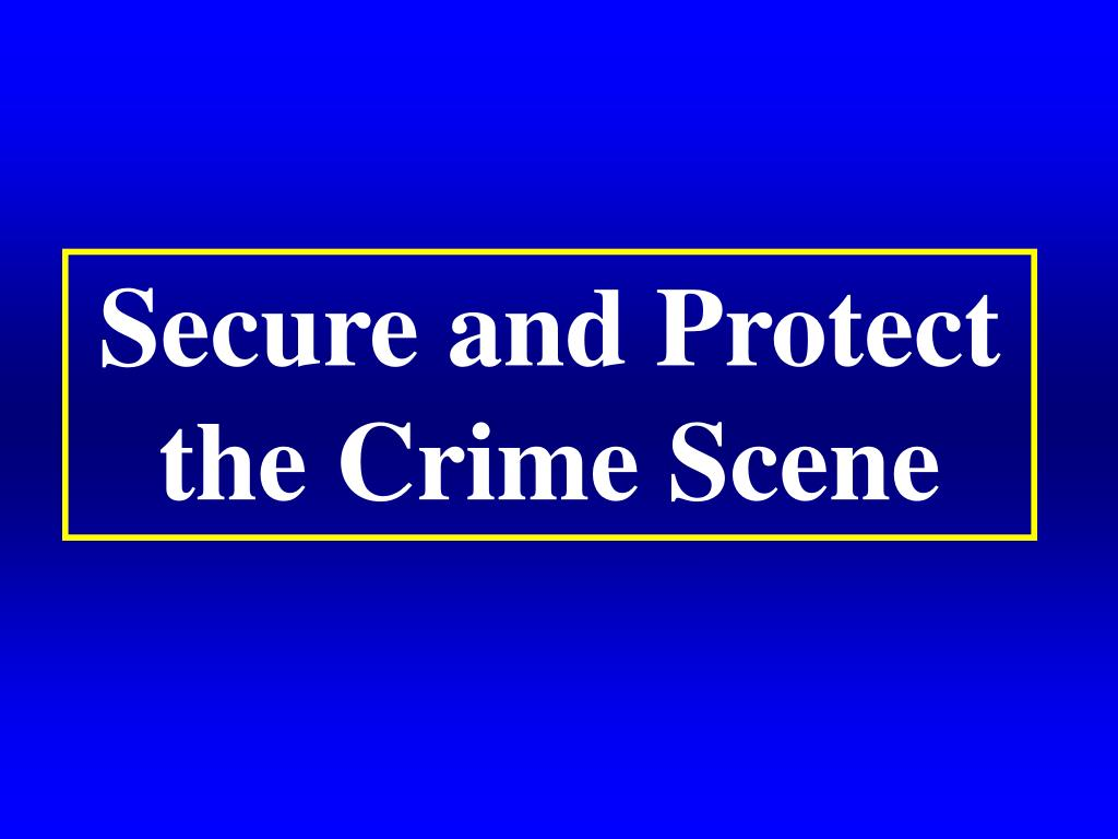 Secure and Protect the Crime Scene
