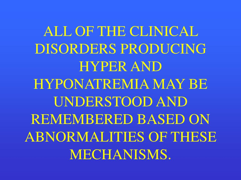 ALL OF THE CLINICAL DISORDERS PRODUCING HYPER AND HYPONATREMIA MAY BE UNDERSTOOD AND REMEMBERED BASED ON ABNORMALITIES OF THESE MECHANISMS.