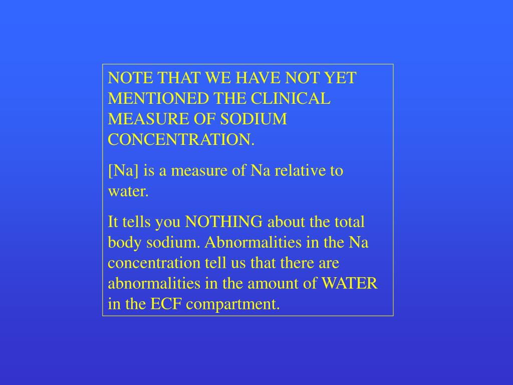 NOTE THAT WE HAVE NOT YET MENTIONED THE CLINICAL MEASURE OF SODIUM CONCENTRATION.