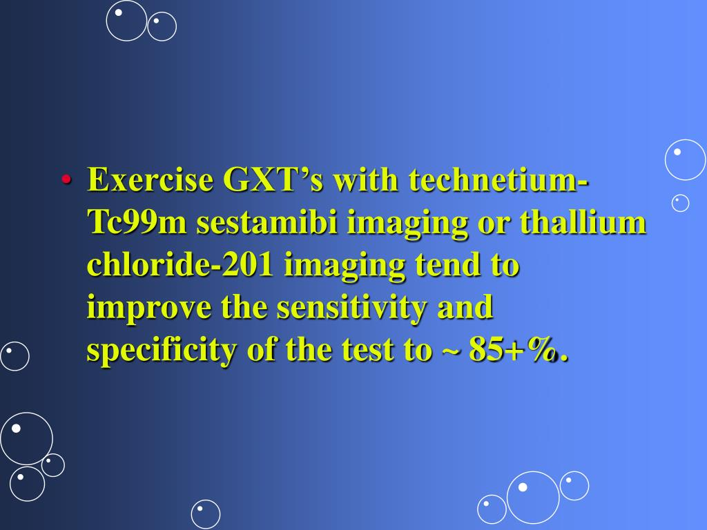 Exercise GXT's with technetium-Tc99m sestamibi imaging or thallium chloride-201 imaging tend to improve the sensitivity and specificity of the test to ~ 85+%.