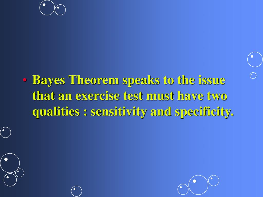 Bayes Theorem speaks to the issue that an exercise test must have two qualities : sensitivity and specificity.