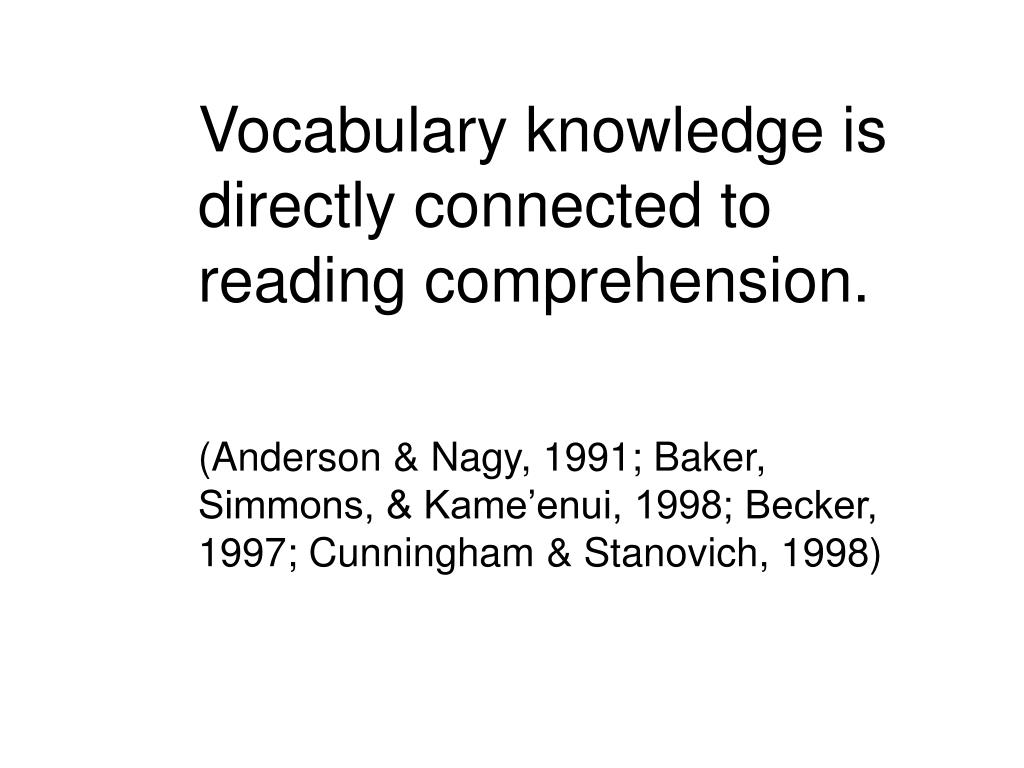 Vocabulary knowledge is directly connected to reading comprehension.