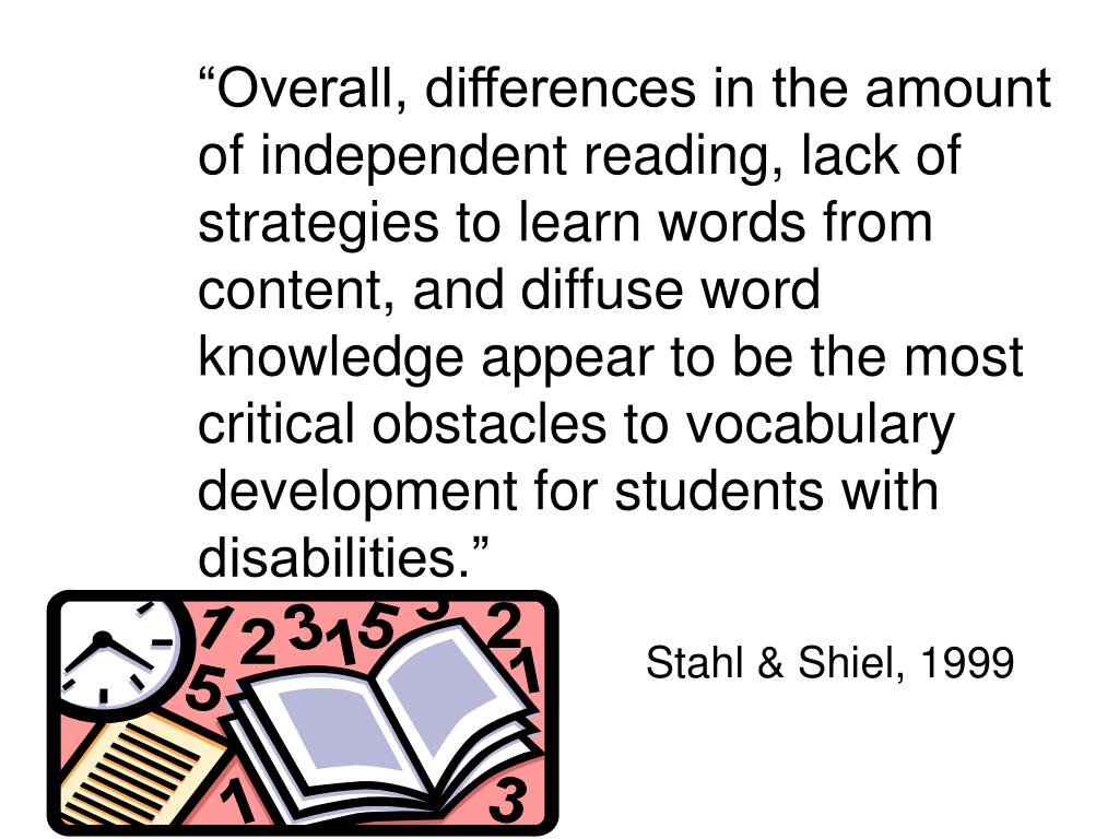 """Overall, differences in the amount of independent reading, lack of strategies to learn words from content, and diffuse word knowledge appear to be the most critical obstacles to vocabulary development for students with disabilities."""
