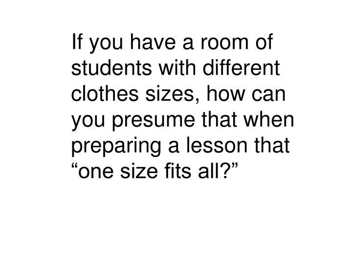 If you have a room of students with different clothes sizes, how can you presume that when preparing...
