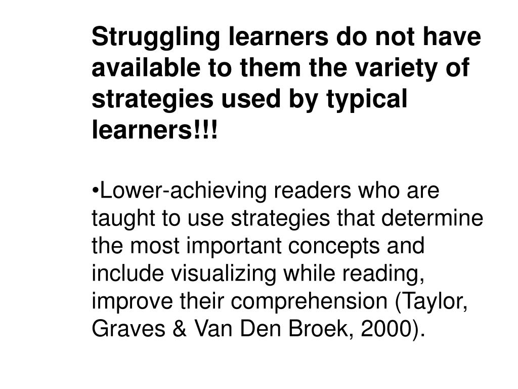 Struggling learners do not have available to them the variety of strategies used by typical learners!!!