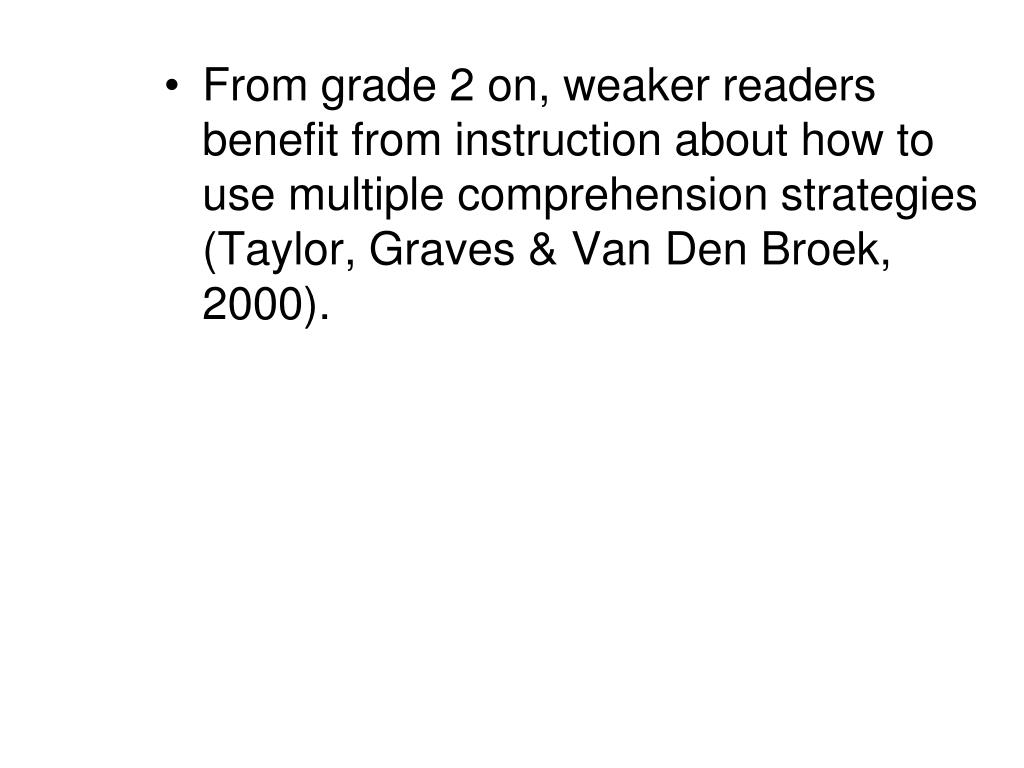 From grade 2 on, weaker readers benefit from instruction about how to use multiple comprehension strategies (Taylor, Graves & Van Den Broek, 2000).