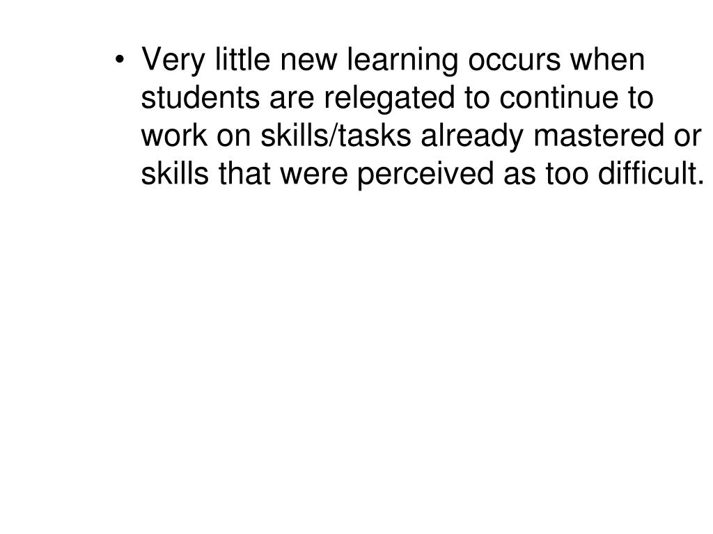 Very little new learning occurs when students are relegated to continue to work on skills/tasks already mastered or skills that were perceived as too difficult.