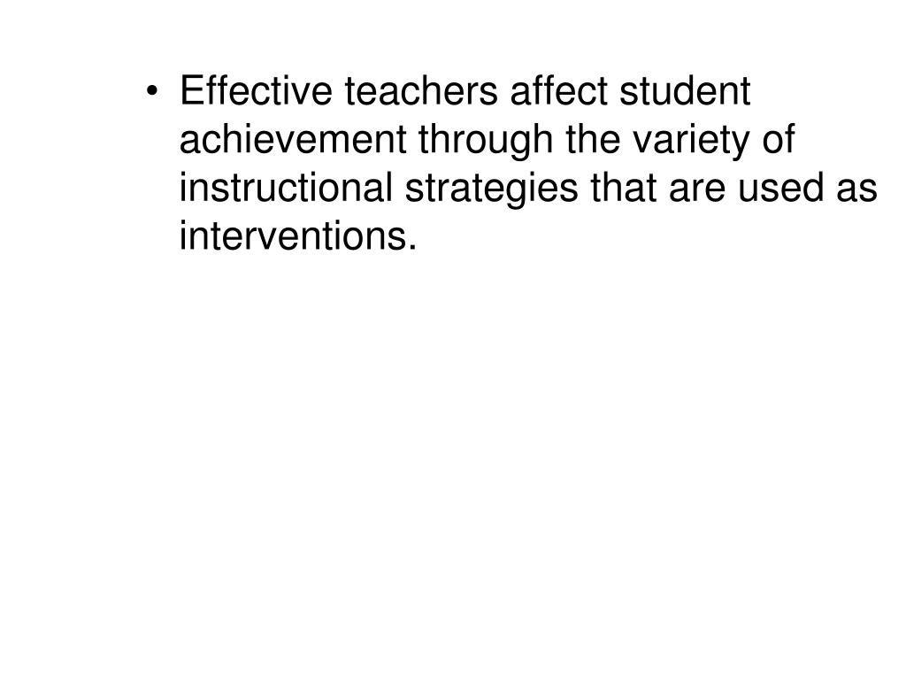 Effective teachers affect student achievement through the variety of  instructional strategies that are used as interventions.
