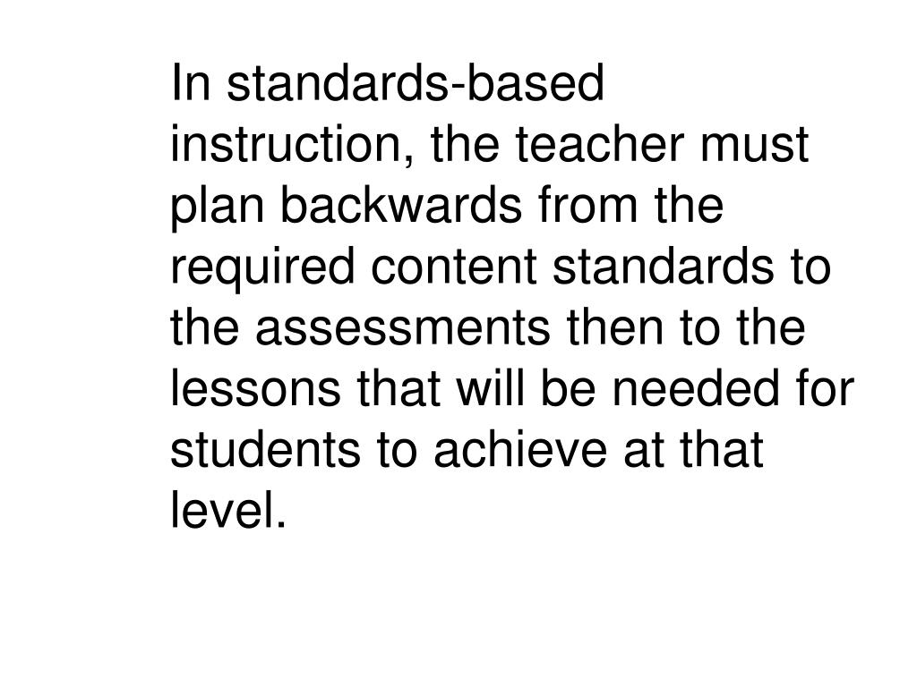 In standards-based instruction, the teacher must plan backwards from the required content standards to the assessments then to the lessons that will be needed for students to achieve at that level.