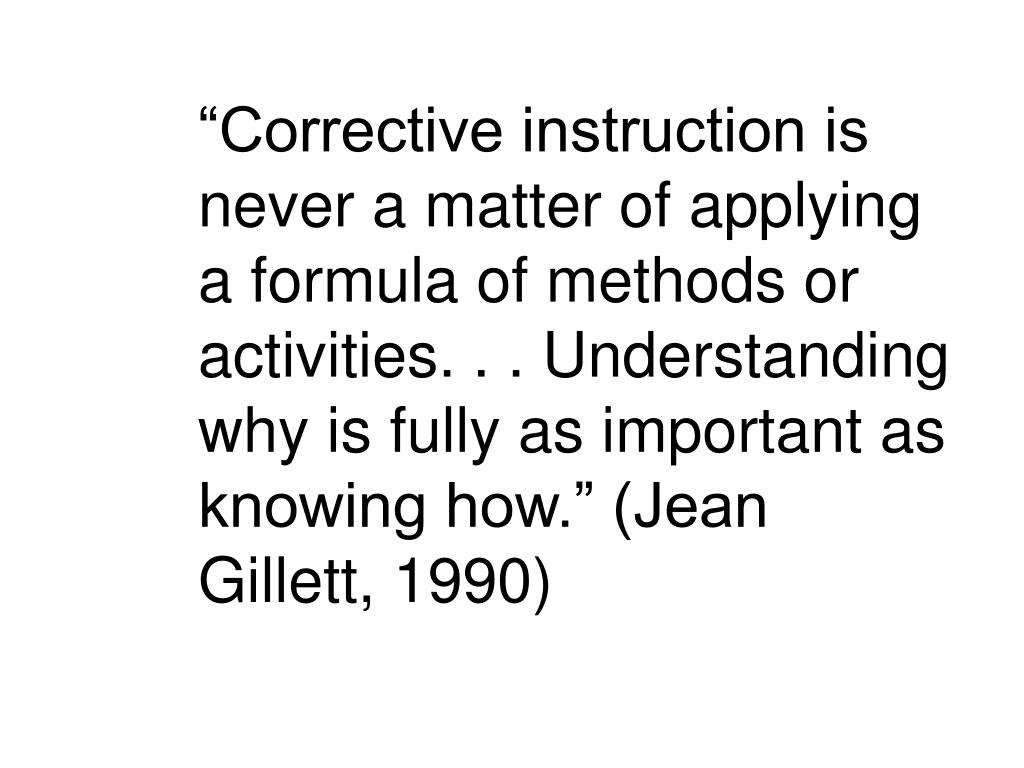 """Corrective instruction is never a matter of applying a formula of methods or activities. . . Understanding why is fully as important as knowing how."" (Jean Gillett, 1990)"