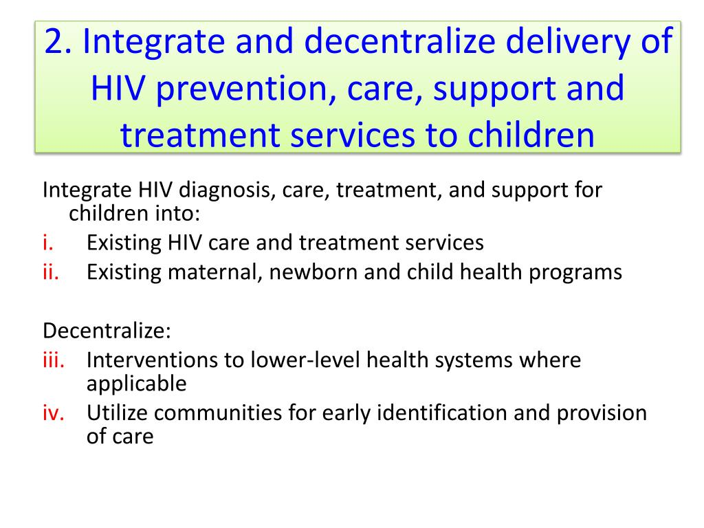 2. Integrate and decentralize delivery of HIV prevention, care, support and treatment services to children
