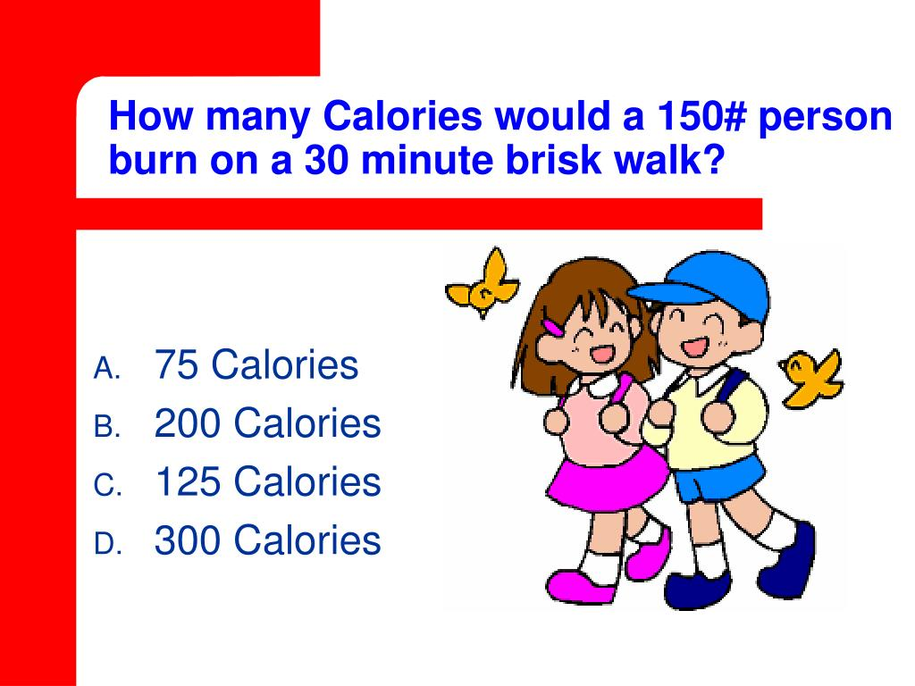 How many Calories would a 150# person burn on a 30 minute brisk walk?
