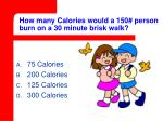 how many calories would a 150 person burn on a 30 minute brisk walk