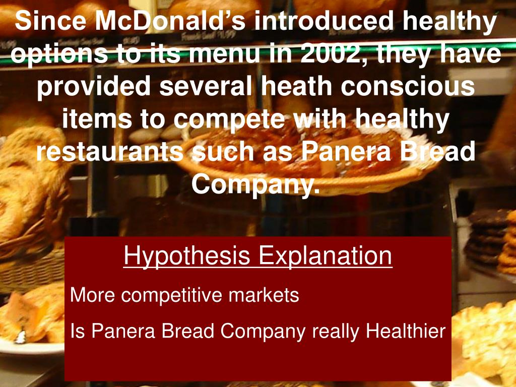 Since McDonald's introduced healthy options to its menu in 2002, they have provided several heath conscious items to compete with healthy restaurants such as Panera Bread Company.