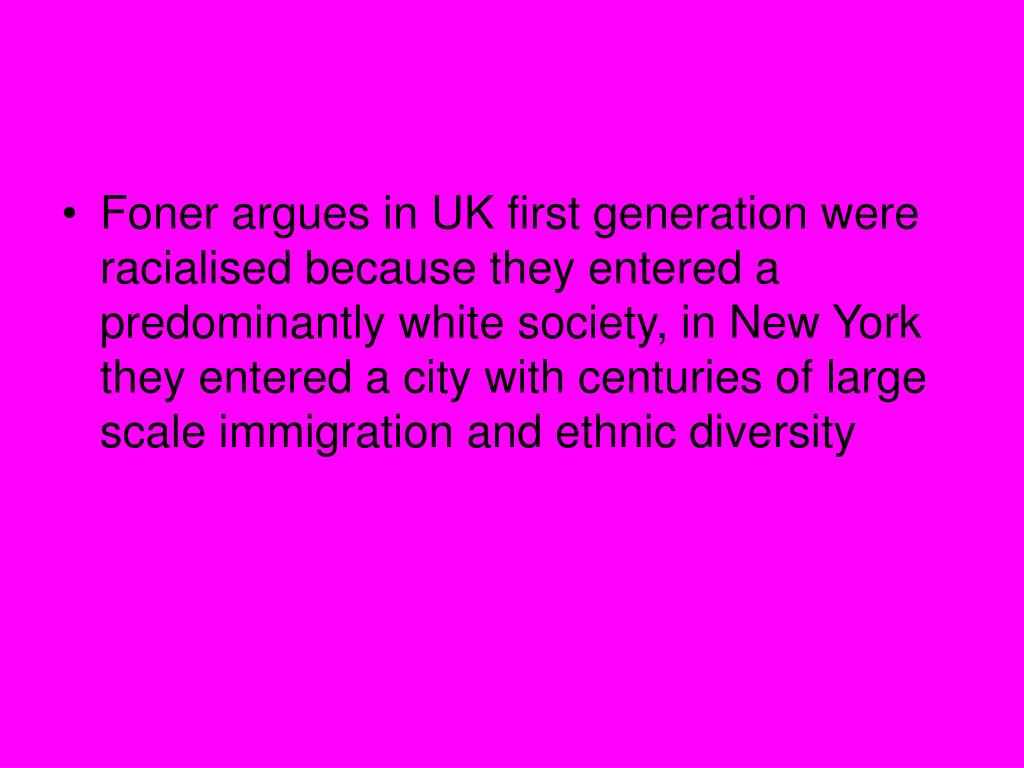 Foner argues in UK first generation were racialised because they entered a predominantly white society, in New York they entered a city with centuries of large scale immigration and ethnic diversity