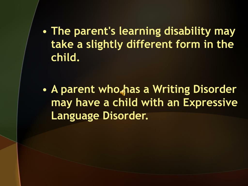 The parent's learning disability may take a slightly different form in the child.
