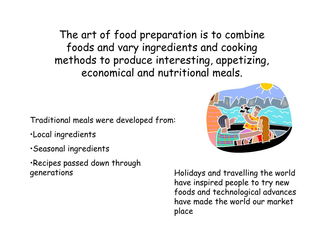The art of food preparation is to combine foods and vary ingredients and cooking methods to produce interesting, appetizing, economical and nutritional meals.