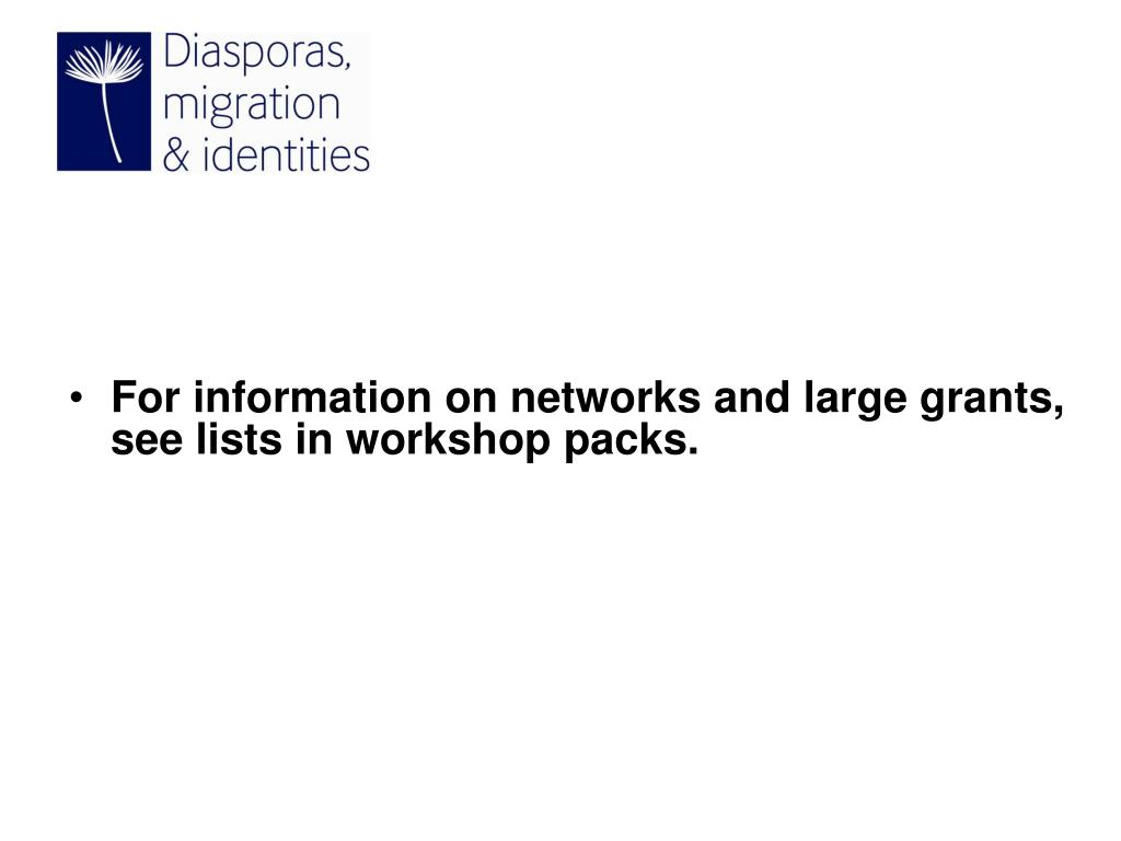 For information on networks and large grants, see lists in workshop packs.