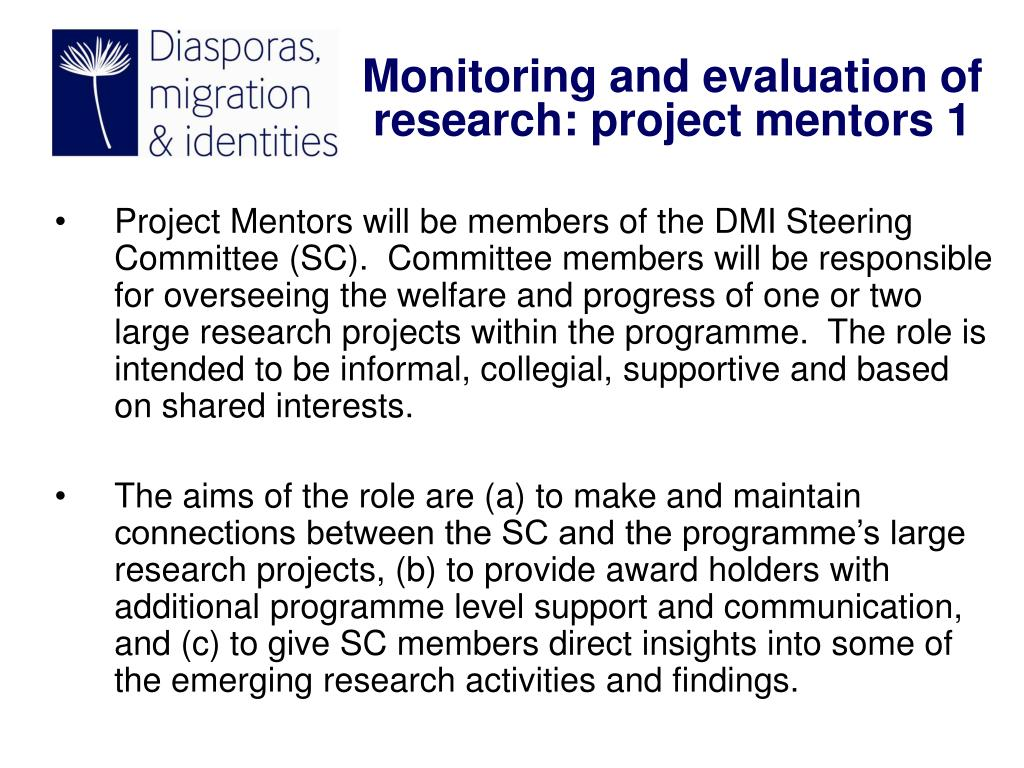 Project Mentors will be members of the DMI Steering Committee (SC).  Committee members will be responsible for overseeing the welfare and progress of one or two large research projects within the programme.  The role is intended to be informal, collegial, supportive and based on shared interests.
