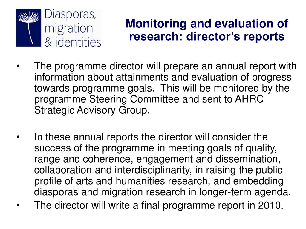 The programme director will prepare an annual report with information about attainments and evaluation of progress towards programme goals.  This will be monitored by the programme Steering Committee and sent to AHRC Strategic Advisory Group.