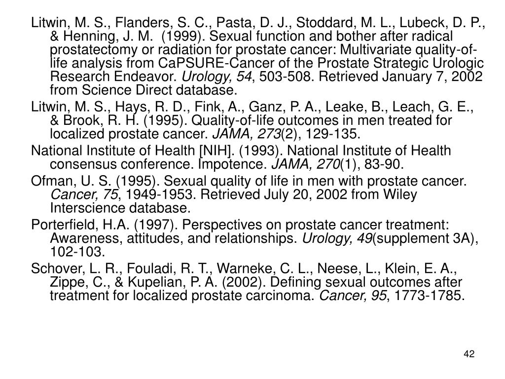 Litwin, M. S., Flanders, S. C., Pasta, D. J., Stoddard, M. L., Lubeck, D. P., & Henning, J. M.  (1999). Sexual function and bother after radical prostatectomy or radiation for prostate cancer: Multivariate quality-of-life analysis from CaPSURE-Cancer of the Prostate Strategic Urologic Research Endeavor.