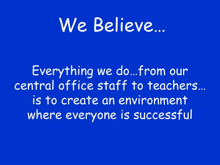 Everything we do…from our central office staff to teachers… is to create an environment where everyone is successful
