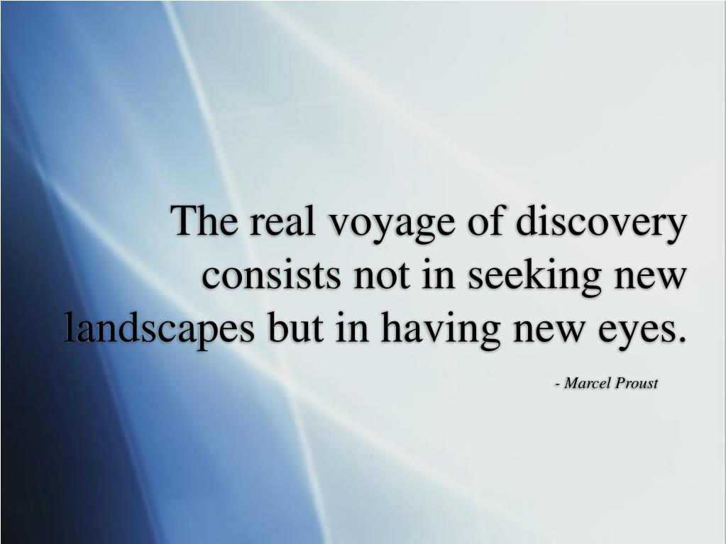 The real voyage of discovery consists not in seeking new landscapes but in having new eyes.
