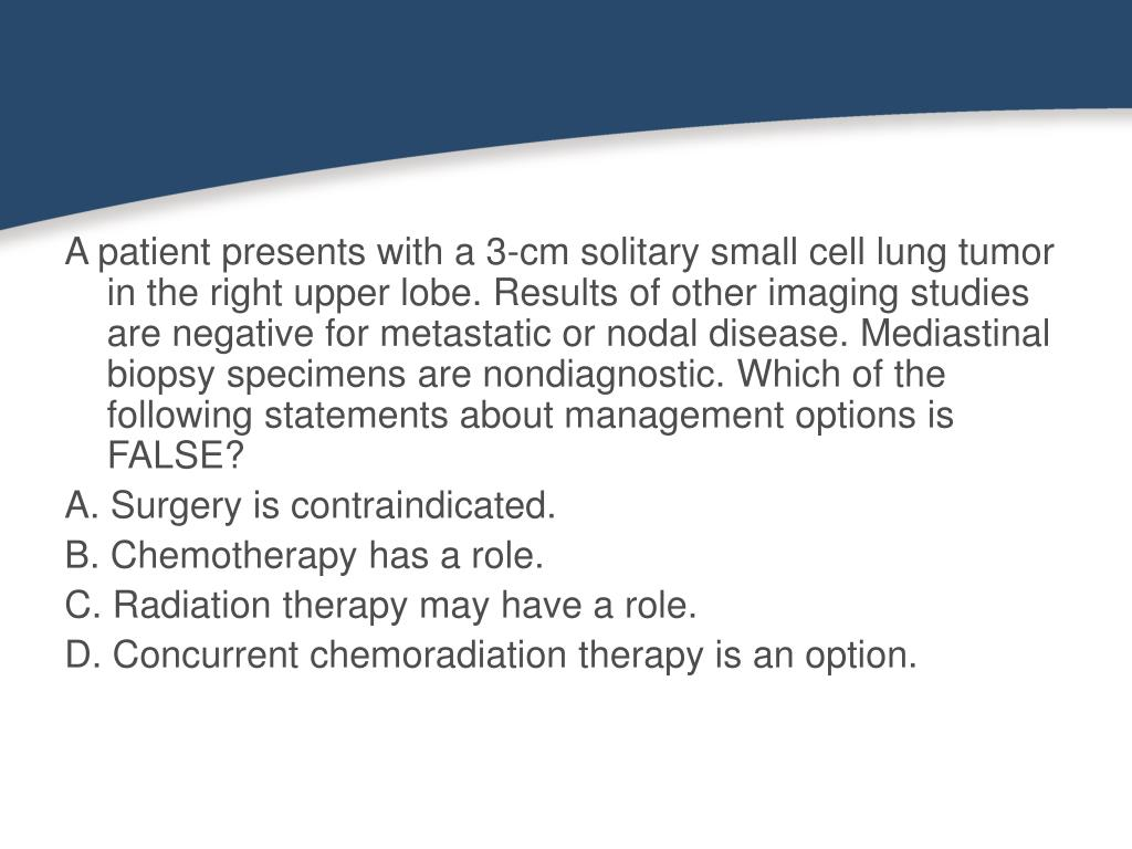 A patient presents with a 3-cm solitary small cell lung tumor in the right upper lobe. Results of other imaging studies are negative for metastatic or nodal disease. Mediastinal biopsy specimens are nondiagnostic. Which of the following statements about management options is FALSE?